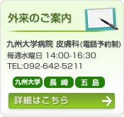 外来のご案内:九州大学病院皮膚科(電話予約制)毎週水曜日14時から16時30分まで。電話番号:0926425597。詳しい情報はこちら